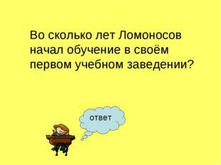 ответ Во сколько лет Ломоносов начал обучение в своём первом учебном заведении?