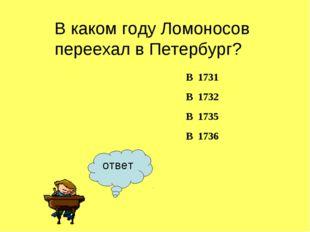 ответ В каком году Ломоносов переехал в Петербург? В 1731 В 1732 В