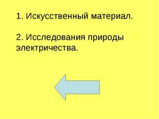 1. Искусственный материал. 2. Исследования природы электричества.