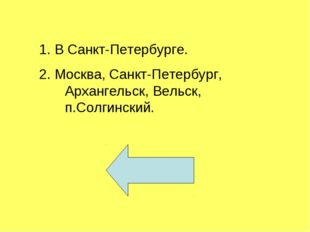 1. В Санкт-Петербурге. 2. Москва, Санкт-Петербург, Архангельск, Вельск, п.Сол