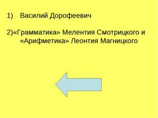 Василий Дорофеевич 2)«Грамматика» Мелентия Смотрицкого и «Арифметика» Леонти