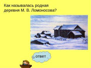 ответ Как называлась родная деревня М. В. Ломоносова?