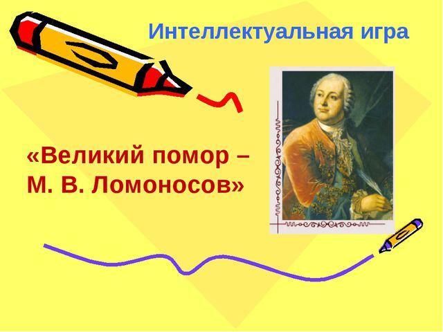 Интеллектуальная игра «Великий помор – М. В. Ломоносов»