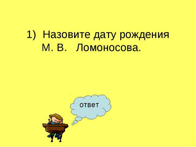 ответ Назовите дату рождения М. В. Ломоносова.