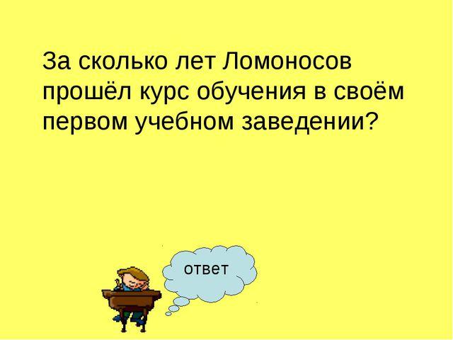 ответ За сколько лет Ломоносов прошёл курс обучения в своём первом учебном за...