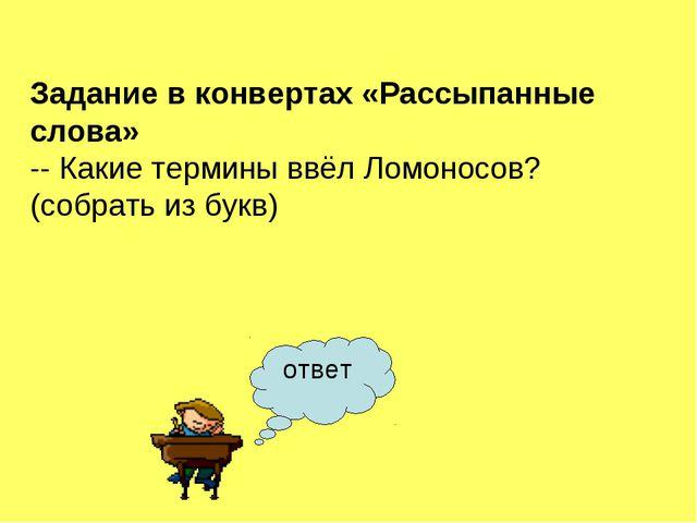 ответ Задание в конвертах «Рассыпанные слова» -- Какие термины ввёл Ломоносов...