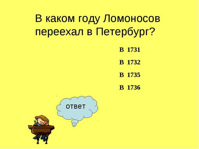 ответ В каком году Ломоносов переехал в Петербург? В 1731 В 1732 В...