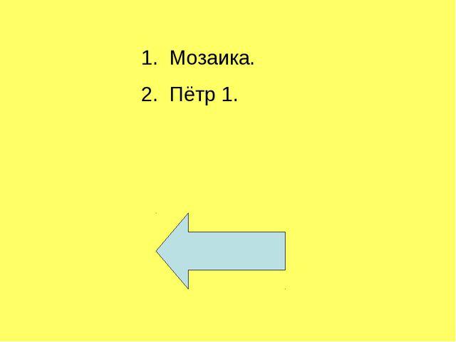 1. Мозаика. 2. Пётр 1.
