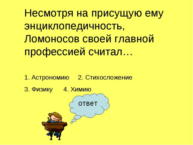 ответ Несмотря на присущую ему энциклопедичность, Ломоносов своей главной про...