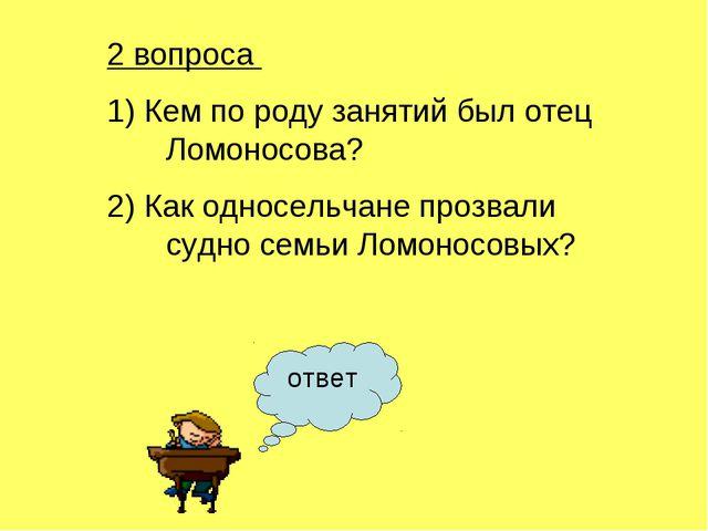 2 вопроса 1) Кем по роду занятий был отец Ломоносова? 2) Как односельчане про...