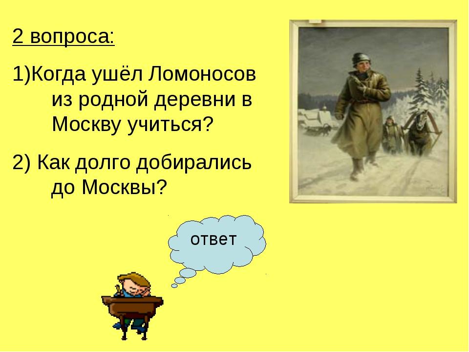 2 вопроса: 1)Когда ушёл Ломоносов из родной деревни в Москву учиться? 2) Как...