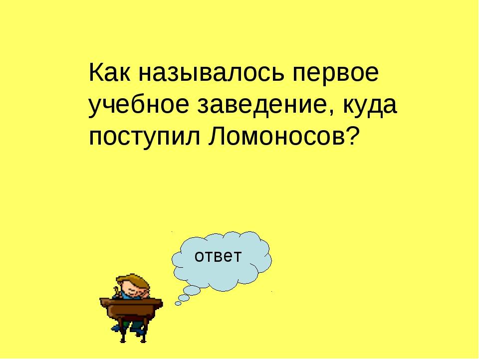 Как называлось первое учебное заведение, куда поступил Ломоносов? ответ