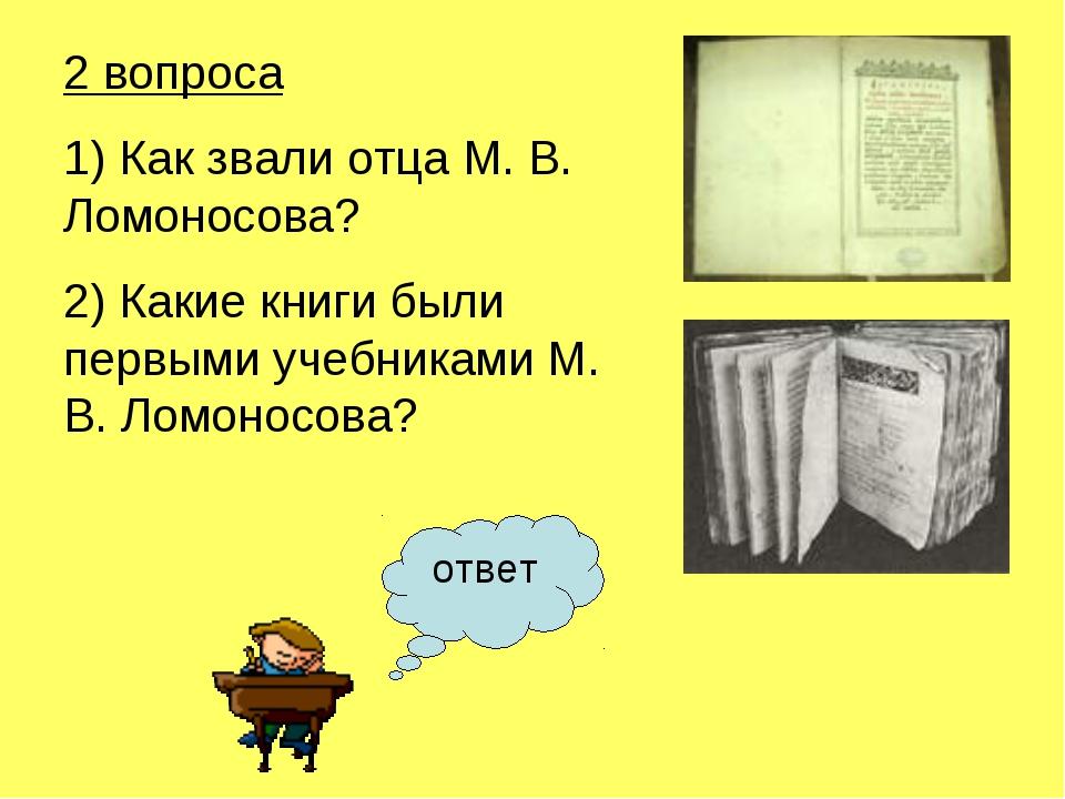 2 вопроса 1) Как звали отца М. В. Ломоносова? 2) Какие книги были первыми уче...