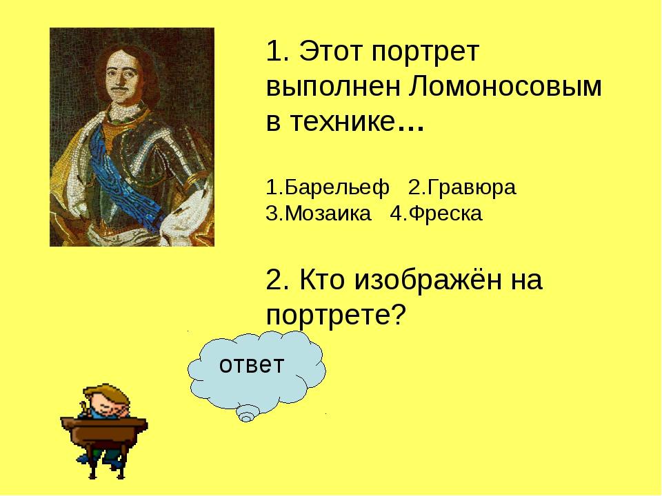 ответ 1. Этот портрет выполнен Ломоносовым в технике… 1.Барельеф2.Гравюра...