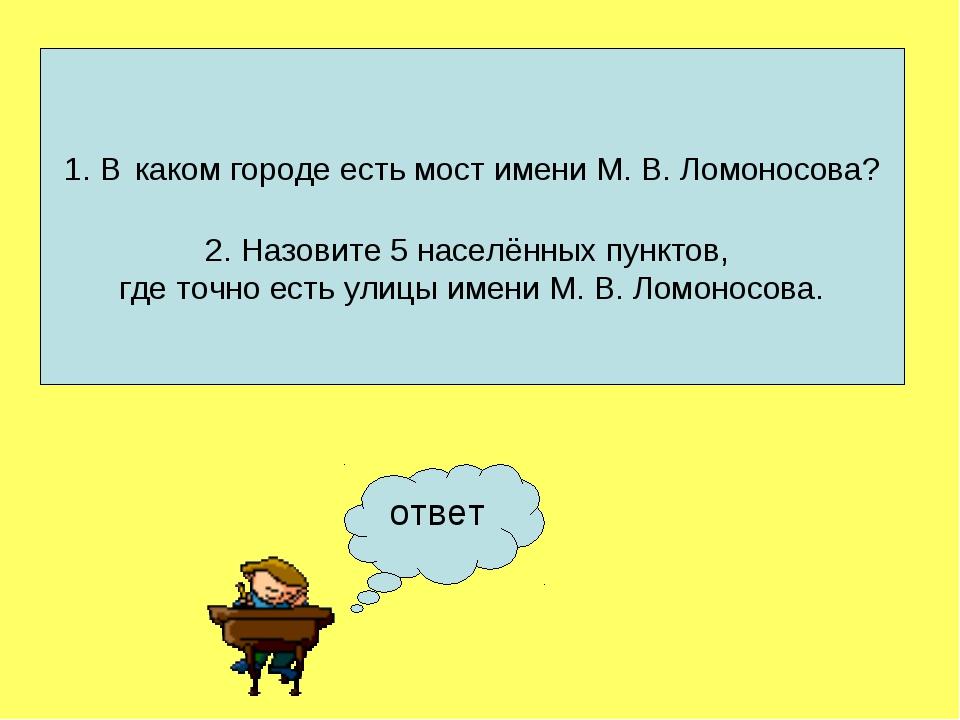 ответ 1. В каком городе есть мост имени М. В. Ломоносова? 2. Назовите 5 насел...