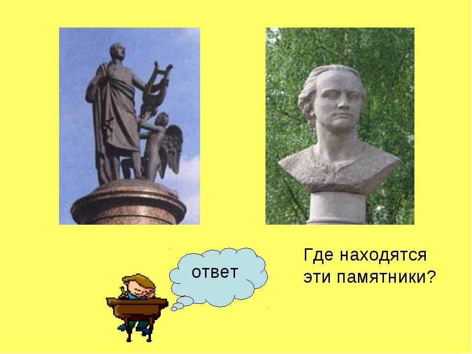 ответ Где находятся эти памятники?