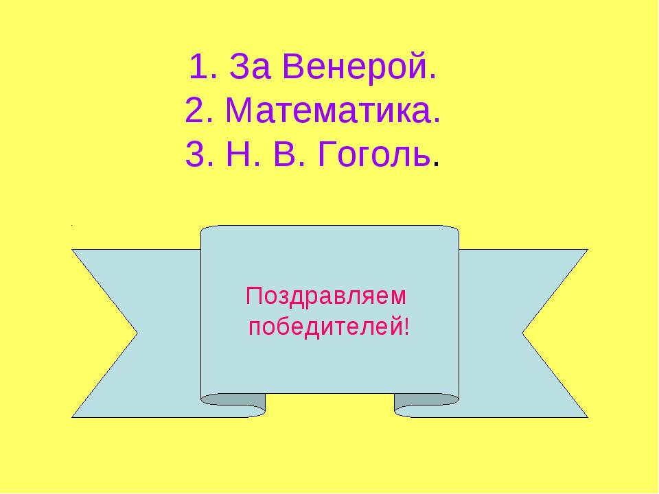 Поздравляем победителей! 1. За Венерой. 2. Математика. 3. Н. В. Гоголь.