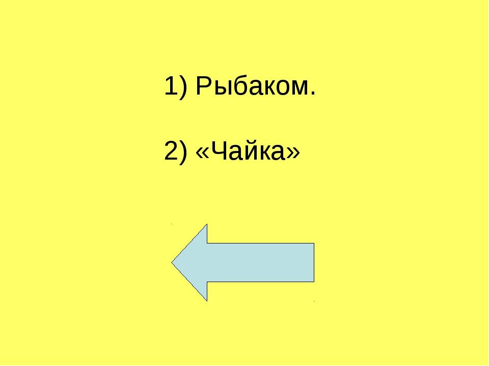 1) Рыбаком. 2) «Чайка»