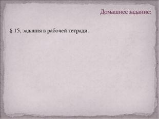 § 15, задания в рабочей тетради.