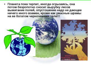 Планета пока терпит, иногда огрызаясь, она потом безропотно сносит вырубку ле