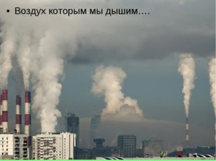 Воздух которым мы дышим….