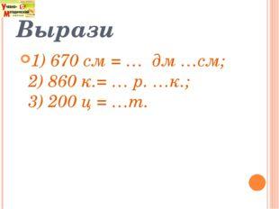 Вырази 1) 670 см = … дм …см; 2) 860 к.= … р. …к.; 3) 200 ц = …т.