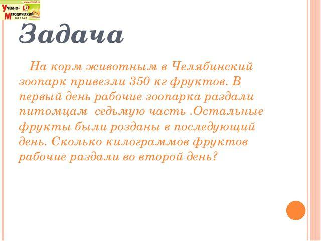 Задача На корм животным в Челябинский зоопарк привезли 350 кг фруктов. В перв...
