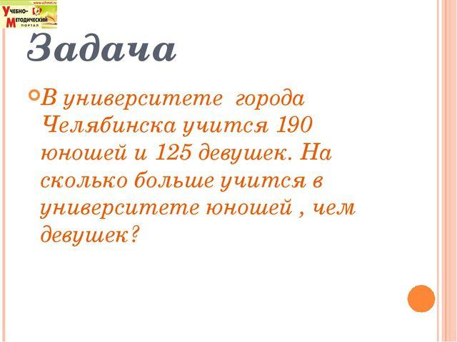 Задача В университете города Челябинска учится 190 юношей и 125 девушек. На с...