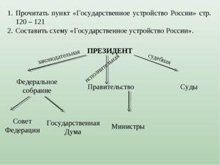 Прочитать пункт «Государственное устройство России» стр. 120 – 121 Составить