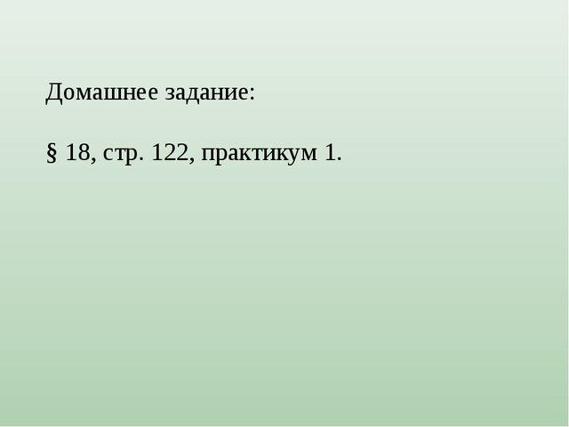 Домашнее задание: § 18, стр. 122, практикум 1.