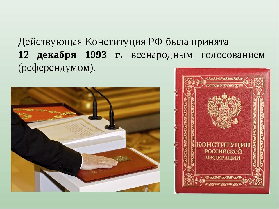 Действующая Конституция РФ была принята 12 декабря 1993 г. всенародным голосо...