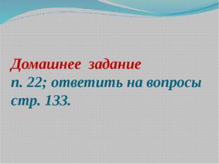 Домашнее задание п. 22; ответить на вопросы стр. 133.