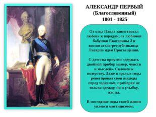 АЛЕКСАНДР ПЕРВЫЙ (Благословенный) 1801 - 1825 От отца Павла заимствовал любо