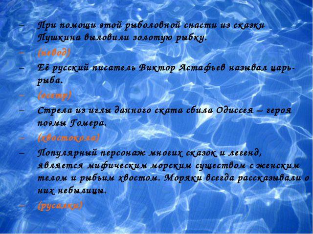 При помощи этой рыболовной снасти из сказки Пушкина выловили золотую рыбку....
