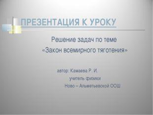 ПРЕЗЕНТАЦИЯ К УРОКУ Решение задач по теме «Закон всемирного тяготения» автор: