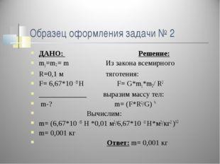 Образец оформления задачи № 2 ДАНО: Решение: m1=m2 = m Из закона всемирного R