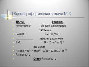 Образец оформления задачи № 3 ДАНО: Решение: m1=m2 =100 кг Из закона всемирно