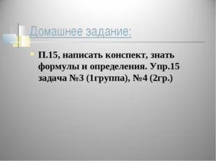 Домашнее задание: П.15, написать конспект, знать формулы и определения. Упр.1