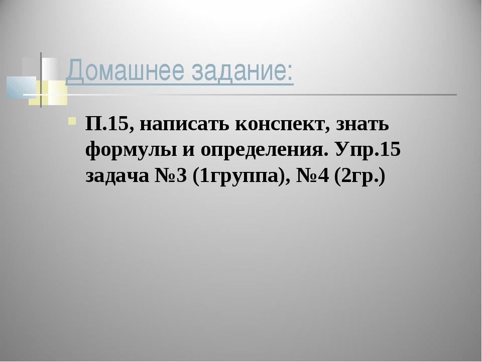 Домашнее задание: П.15, написать конспект, знать формулы и определения. Упр.1...