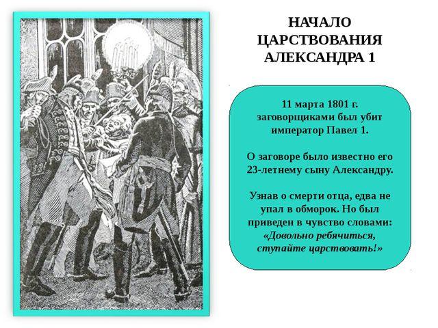 НАЧАЛО ЦАРСТВОВАНИЯ АЛЕКСАНДРА 1 11 марта 1801 г. заговорщиками был убит импе...