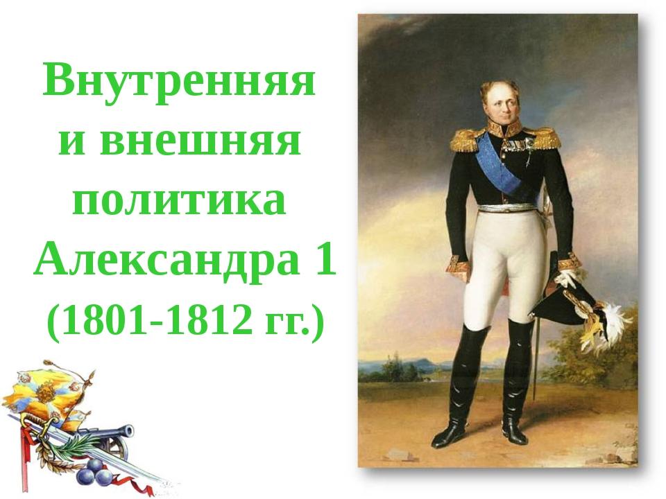 Внутренняя и внешняя политика Александра 1 (1801-1812 гг.)
