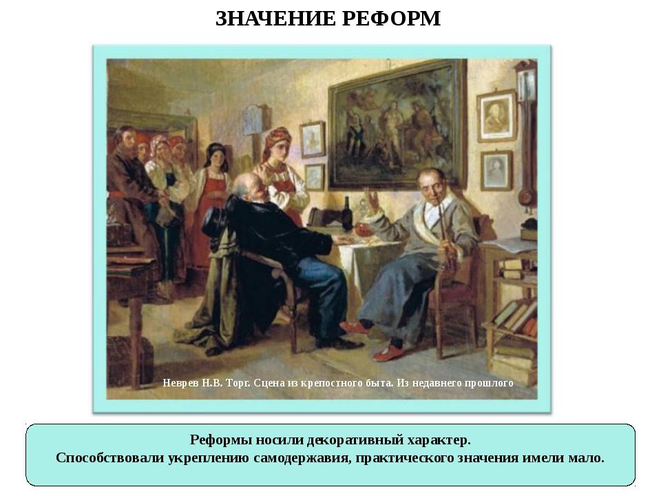 ЗНАЧЕНИЕ РЕФОРМ Реформы носили декоративный характер. Способствовали укреплен...