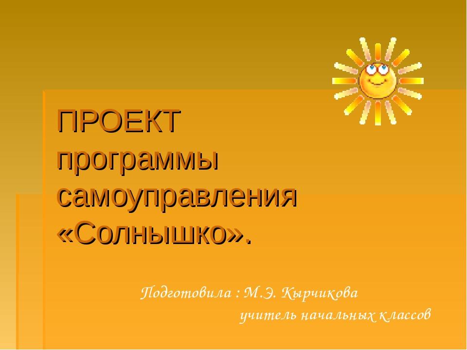 ПРОЕКТ программы самоуправления «Солнышко». Подготовила : М.Э. Кырчикова учит...