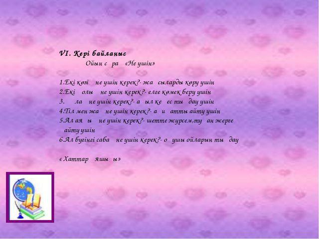 VI. Кері байланыс Ойын сұрақ «Не үшін» 1.Екі көзің не үшін керек?- жақсыларды...
