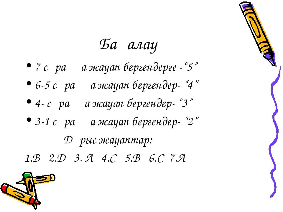 """Бағалау 7 сұраққа жауап бергендерге -""""5"""" 6-5 сұраққа жауап бергендер- """"4"""" 4-..."""