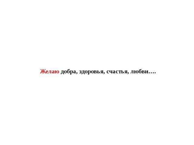 Желаю добра, здоровья, счастья, любви….