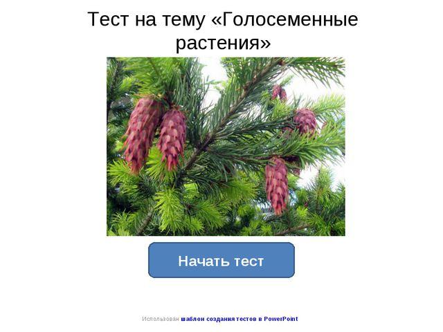 Тест на тему «Голосеменные растения» Начать тест Использован шаблон создания...