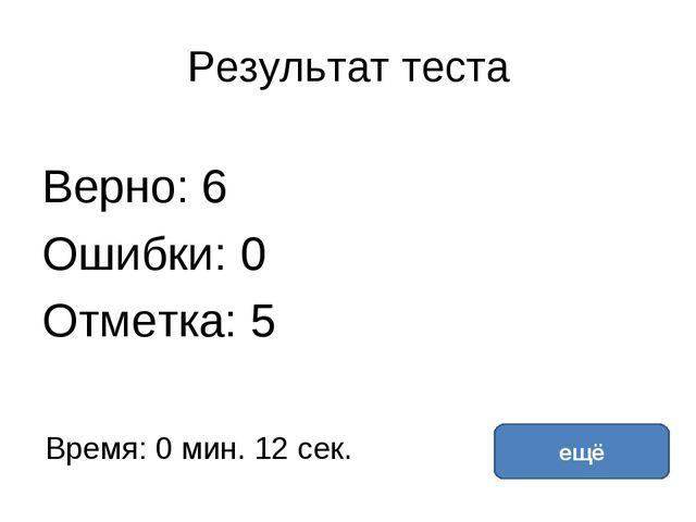 Результат теста Верно: 6 Ошибки: 0 Отметка: 5 Время: 0 мин. 12 сек. ещё испра...