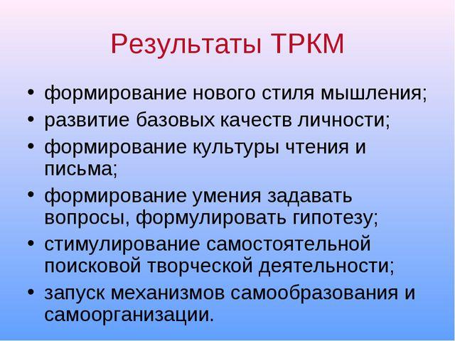 Результаты ТРКМ формирование нового стиля мышления; развитие базовых качеств...