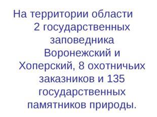 На территории области 2 государственных заповедника Воронежский и Хоперский,